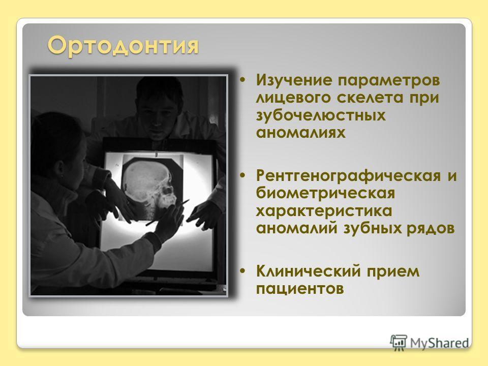 Ортодонтия Изучение параметров лицевого скелета при зубочелюстных аномалиях Рентгенографическая и биометрическая характеристика аномалий зубных рядов Клинический прием пациентов