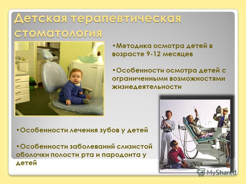 Детская терапевтическая стоматология Методика осмотра детей в возрасте 9-12 месяцев Особенности осмотра детей с ограниченными возможностями жизнедеятельности Особенности лечения зубов у детей Особенности заболеваний слизистой оболочки полости рта и п
