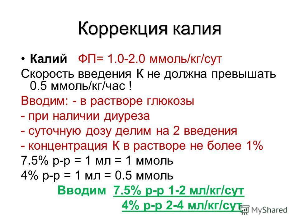 Коррекция калия Калий ФП= 1.0-2.0 ммоль/кг/сут Скорость введения К не должна превышать 0.5 ммоль/кг/час ! Вводим: - в растворе глюкозы - при наличии диуреза - суточную дозу делим на 2 введения - концентрация К в растворе не более 1% 7.5% р-р = 1 мл =