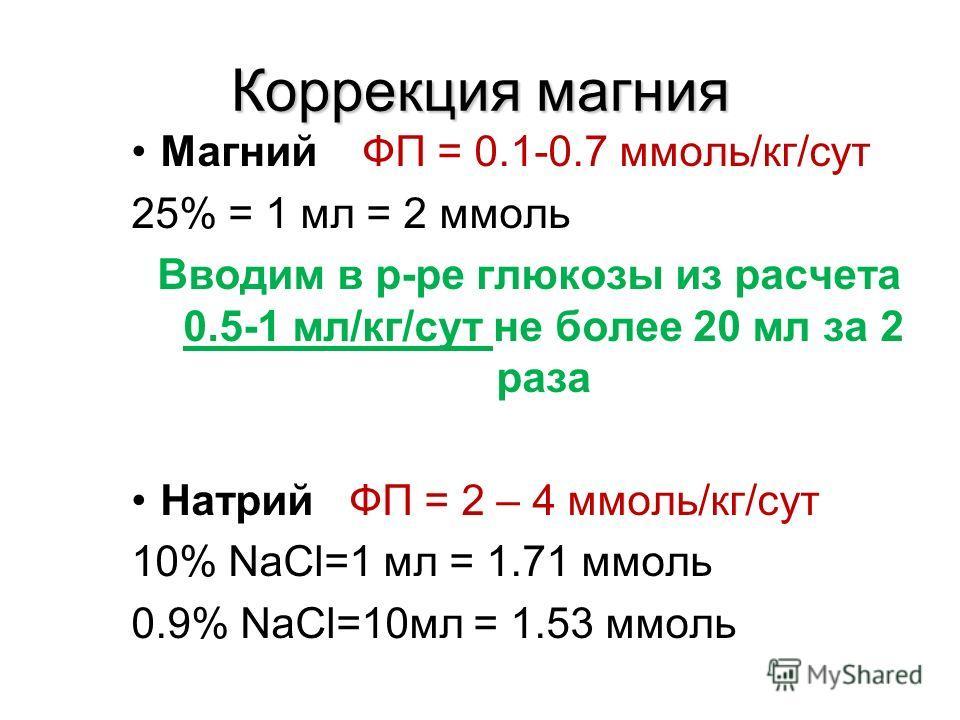 Коррекция магния Магний ФП = 0.1-0.7 ммоль/кг/сут 25% = 1 мл = 2 ммоль Вводим в р-ре глюкозы из расчета 0.5-1 мл/кг/сут не более 20 мл за 2 раза Натрий ФП = 2 – 4 ммоль/кг/сут 10% NaCl=1 мл = 1.71 ммоль 0.9% NaCl=10мл = 1.53 ммоль