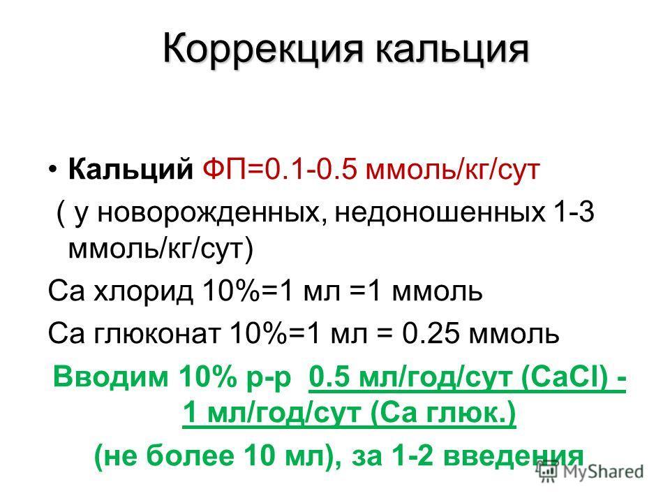 Коррекция кальция Кальций ФП=0.1-0.5 ммоль/кг/сут ( у новорожденных, недоношенных 1-3 ммоль/кг/сут) Ca хлорид 10%=1 мл =1 ммоль Ca глюконат 10%=1 мл = 0.25 ммоль Вводим 10% р-р 0.5 мл/год/сут (СаCl) - 1 мл/год/сут (Са глюк.) (не более 10 мл), за 1-2