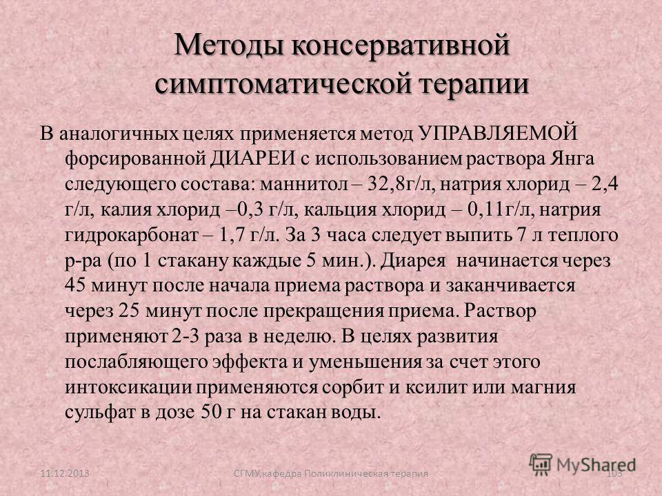 В аналогичных целях применяется метод УПРАВЛЯЕМОЙ форсированной ДИАРЕИ с использованием раствора Янга следующего состава: маннитол – 32,8г/л, натрия хлорид – 2,4 г/л, калия хлорид –0,3 г/л, кальция хлорид – 0,11г/л, натрия гидрокарбонат – 1,7 г/л. За