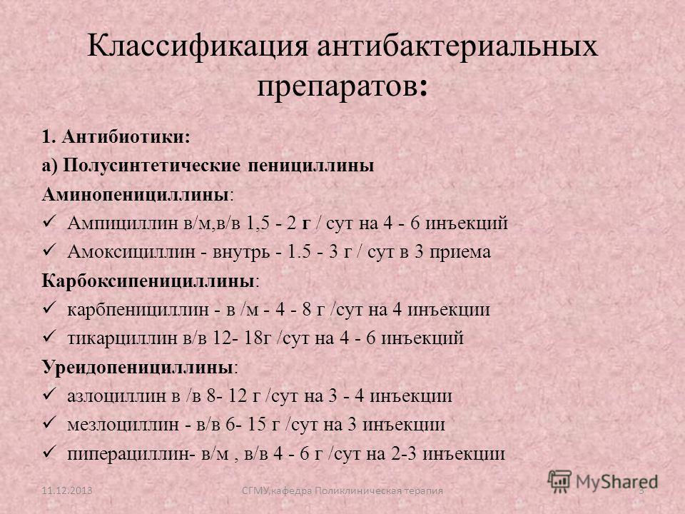 Классификация антибактериальных препаратов: 1. Антибиотики: а) Полусинтетические пенициллины Аминопенициллины: Ампициллин в/м,в/в 1,5 - 2 г / сут на 4 - 6 инъекций Амоксициллин - внутрь - 1.5 - 3 г / сут в 3 приема Карбоксипенициллины: карбпенициллин