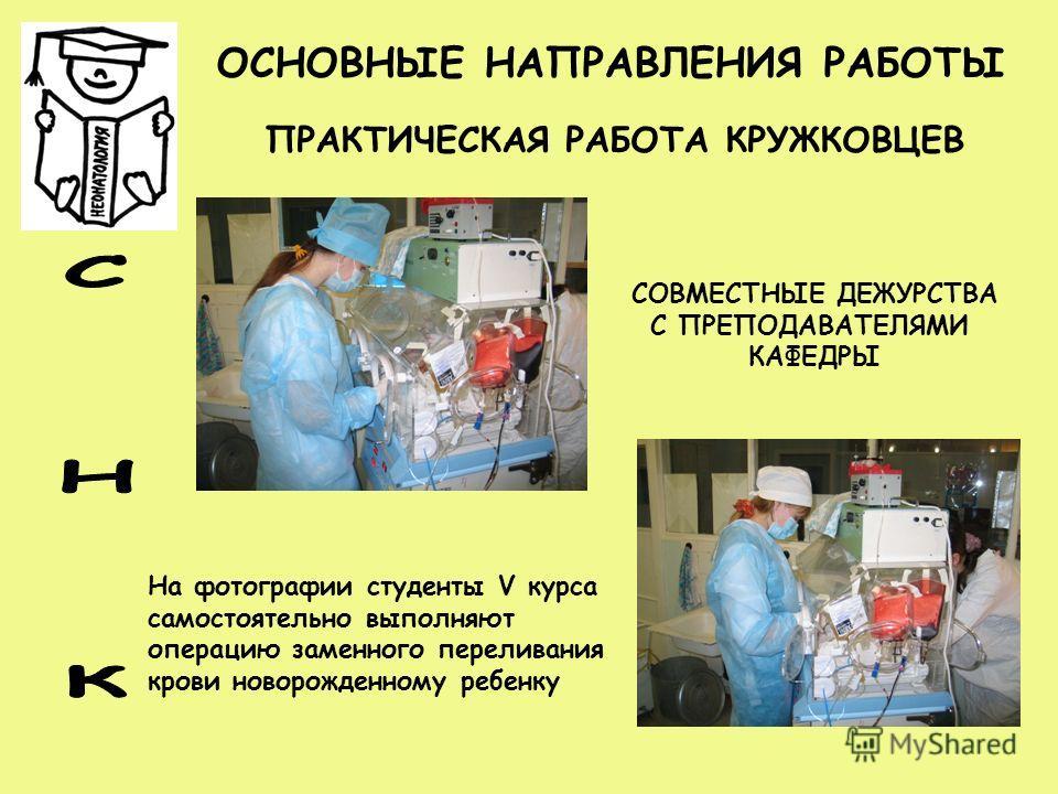 ОСНОВНЫЕ НАПРАВЛЕНИЯ РАБОТЫ ПРАКТИЧЕСКАЯ РАБОТА КРУЖКОВЦЕВ СОВМЕСТНЫЕ ДЕЖУРСТВА С ПРЕПОДАВАТЕЛЯМИ КАФЕДРЫ На фотографии студенты V курса самостоятельно выполняют операцию заменного переливания крови новорожденному ребенку