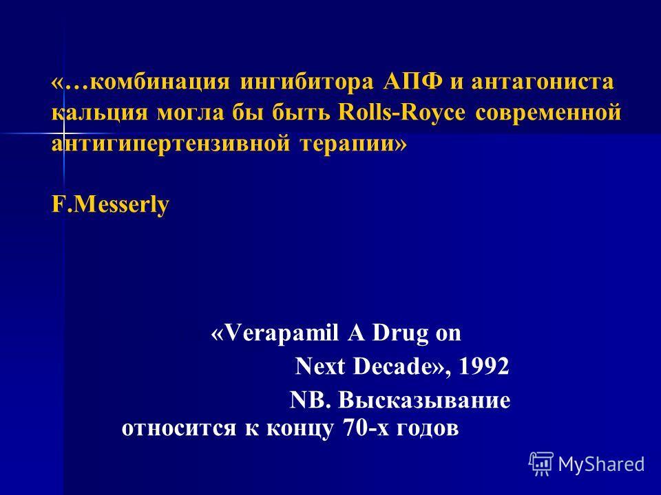 «…комбинация ингибитора АПФ и антагониста кальция могла бы быть Rolls-Royce cовременной антигипертензивной терапии» F.Messerly Из книги «Verapamil A Drug on Next Decade», 1992 NB. Высказывание относится к концу 70-х годов