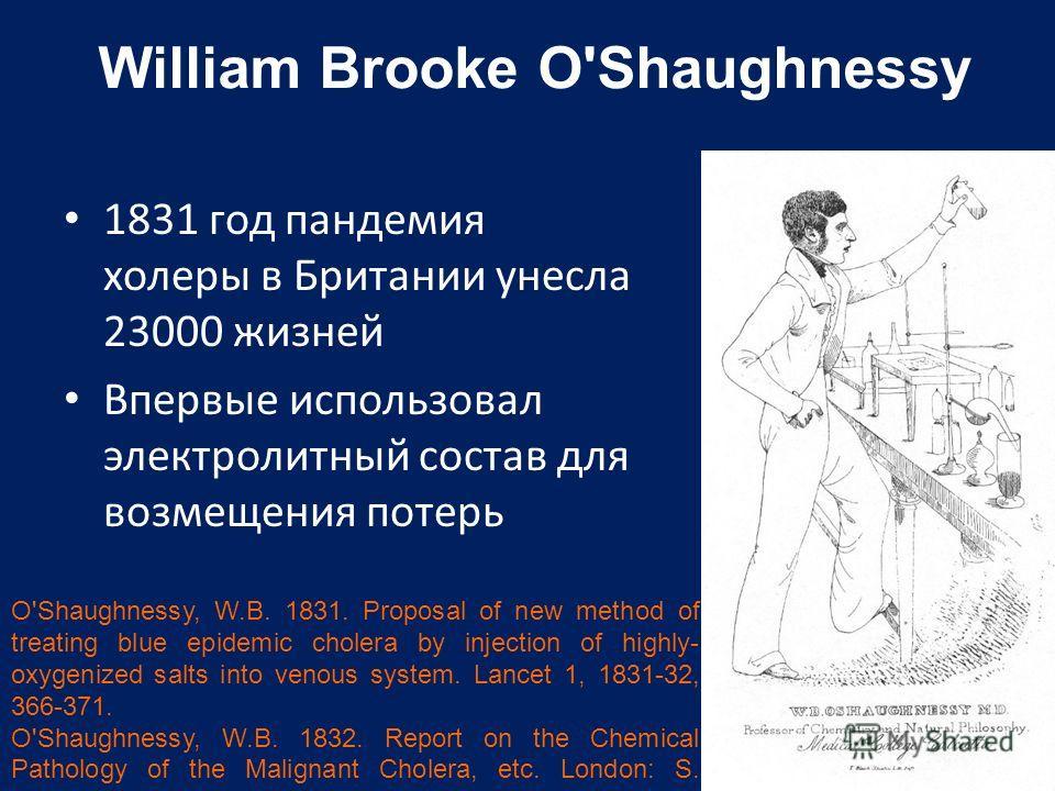 William Brooke O'Shaughnessy 1831 год пандемия холеры в Британии унесла 23000 жизней Впервые использовал электролитный состав для возмещения потерь O'Shaughnessy, W.B. 1831. Proposal of new method of treating blue epidemic cholera by injection of hig