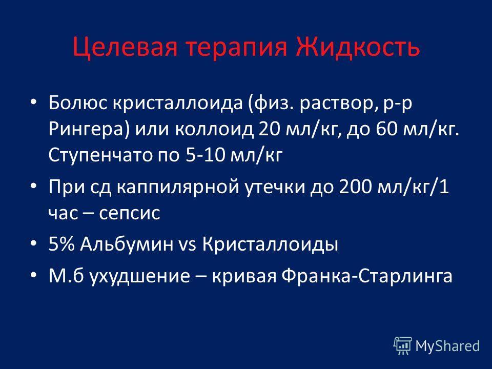 Целевая терапия Жидкость Болюс кристаллоида (физ. раствор, р-р Рингера) или коллоид 20 мл/кг, до 60 мл/кг. Ступенчато по 5-10 мл/кг При сд каппилярной утечки до 200 мл/кг/1 час – сепсис 5% Альбумин vs Кристаллоиды М.б ухудшение – кривая Франка-Старли