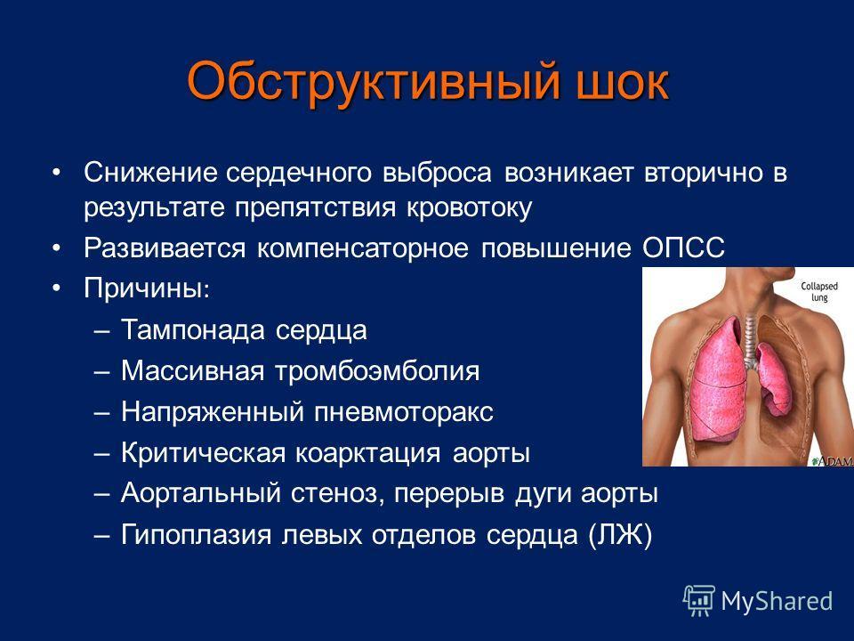 Обструктивный шок Снижение сердечного выброса возникает вторично в результате препятствия кровотоку Развивается компенсаторное повышение ОПСС Причины : –Тампонада сердца –Массивная тромбоэмболия –Напряженный пневмоторакс –Критическая коарктация аорты