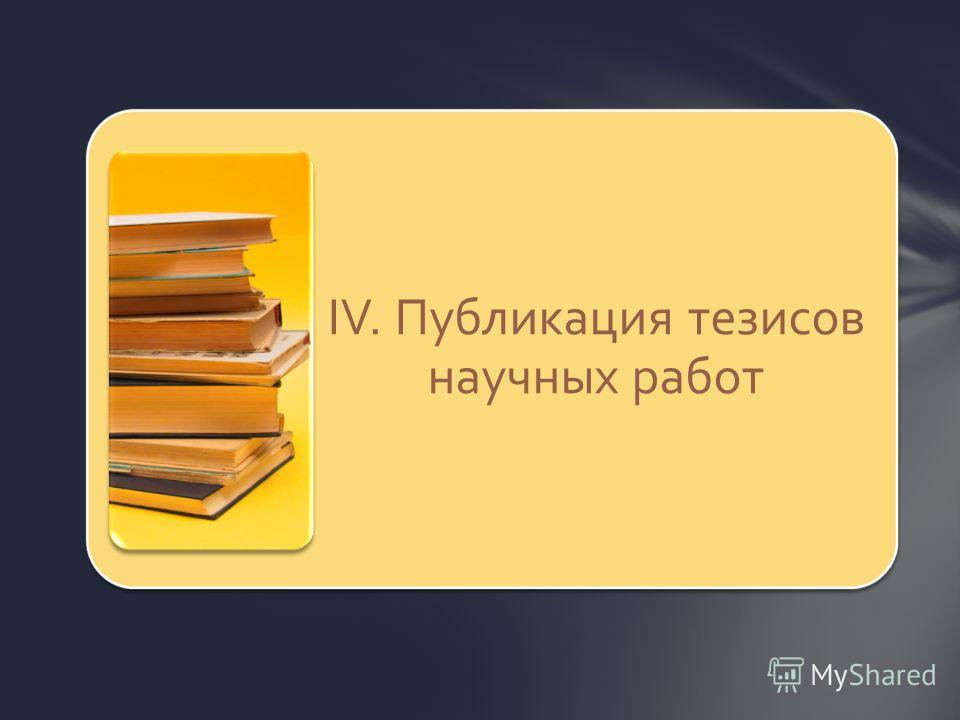 IV. Публикация тезисов научных работ