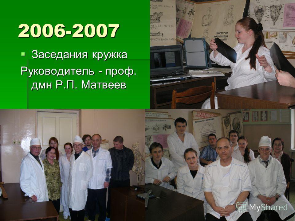 2006-2007 Заседания кружка Заседания кружка Руководитель - проф. дмн Р.П. Матвеев