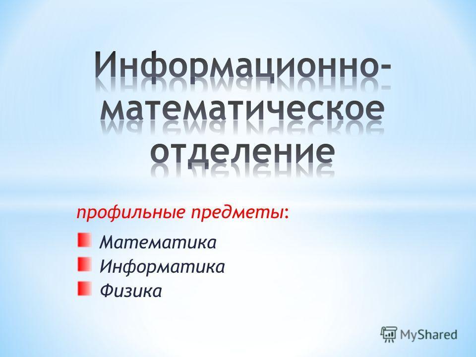 профильные предметы: Математика Информатика Физика