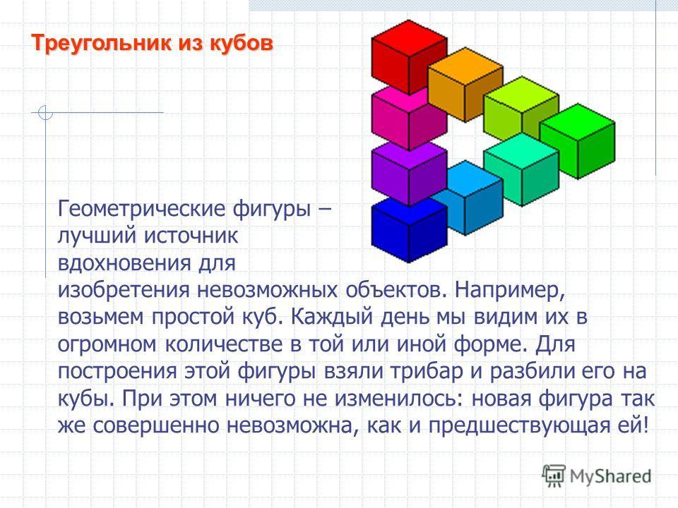 Треугольник из кубов Геометрические фигуры – лучший источник вдохновения для изобретения невозможных объектов. Например, возьмем простой куб. Каждый день мы видим их в огромном количестве в той или иной форме. Для построения этой фигуры взяли трибар