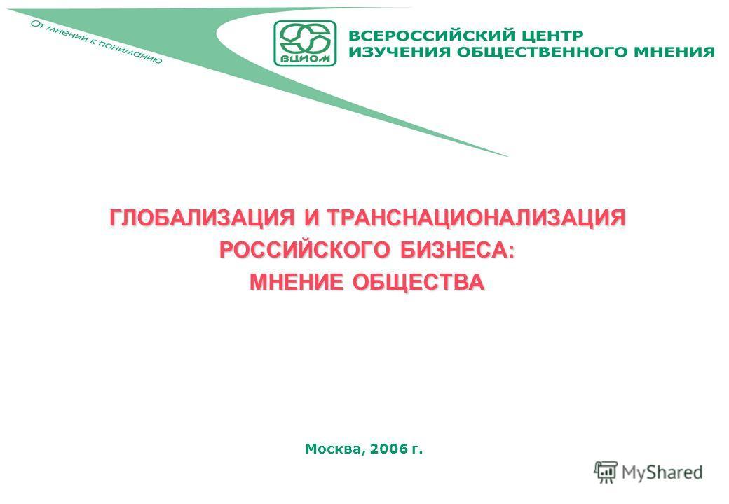 Москва, 2006 г. ГЛОБАЛИЗАЦИЯ И ТРАНСНАЦИОНАЛИЗАЦИЯ РОССИЙСКОГО БИЗНЕСА: МНЕНИЕ ОБЩЕСТВА
