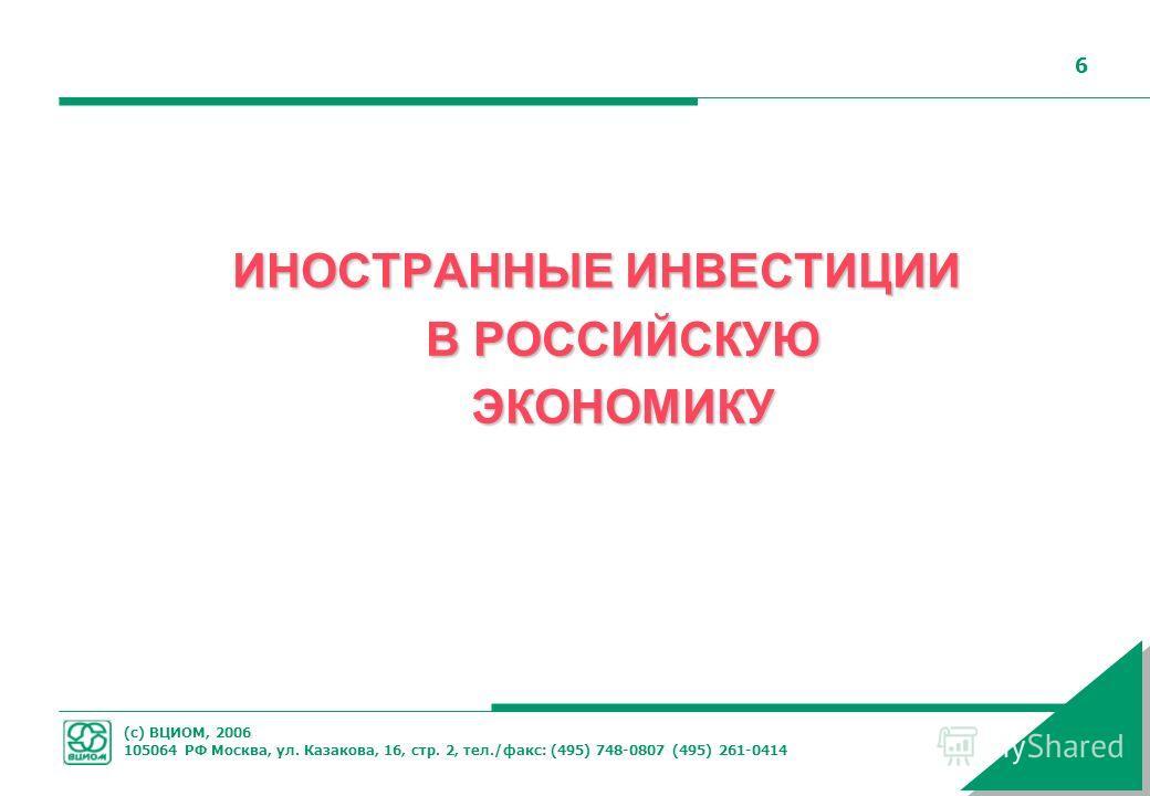 (с) ВЦИОМ, 2006 105064 РФ Москва, ул. Казакова, 16, стр. 2, тел./факс: (495) 748-0807 (495) 261-0414 6 ИНОСТРАННЫЕ ИНВЕСТИЦИИ В РОССИЙСКУЮ ЭКОНОМИКУ