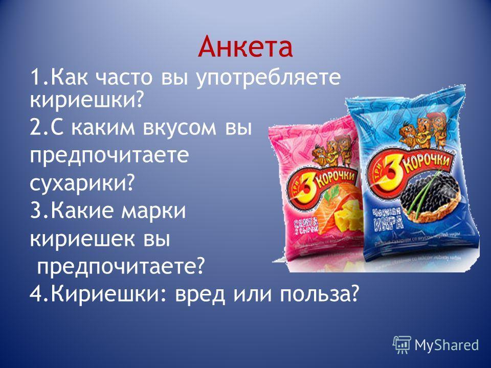 Анкета 1.Как часто вы употребляете кириешки? 2.С каким вкусом вы предпочитаете сухарики? 3.Какие марки кириешек вы предпочитаете? 4.Кириешки: вред или польза?