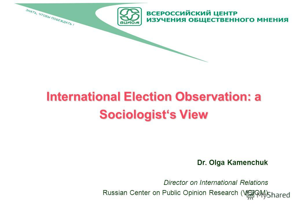 International Election Observation: a Sociologists View Dr. Olga Kamenchuk Director on International Relations Russian Center on Public Opinion Research (VCIOM)