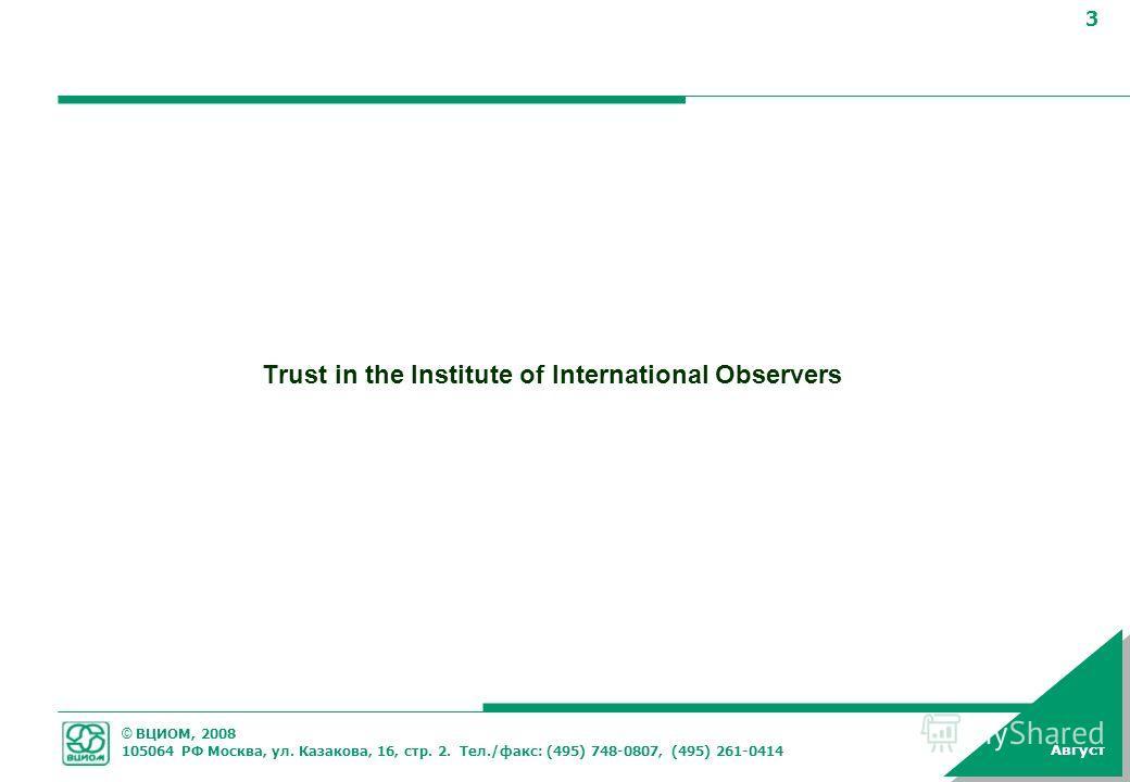 © ВЦИОМ, 2008 105064 РФ Москва, ул. Казакова, 16, стр. 2. Тел./факс: (495) 748-0807, (495) 261-0414 3 Август Trust in the Institute of International Observers