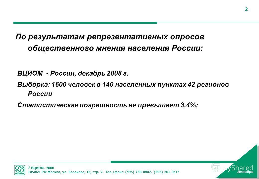 © ВЦИОМ, 2008 105064 РФ Москва, ул. Казакова, 16, стр. 2. Тел./факс: (495) 748-0807, (495) 261-0414 Декабрь 2 По результатам репрезентативных опросов общественного мнения населения России: ВЦИОМ - Россия, декабрь 2008 г. Выборка: 1600 человек в 140 н