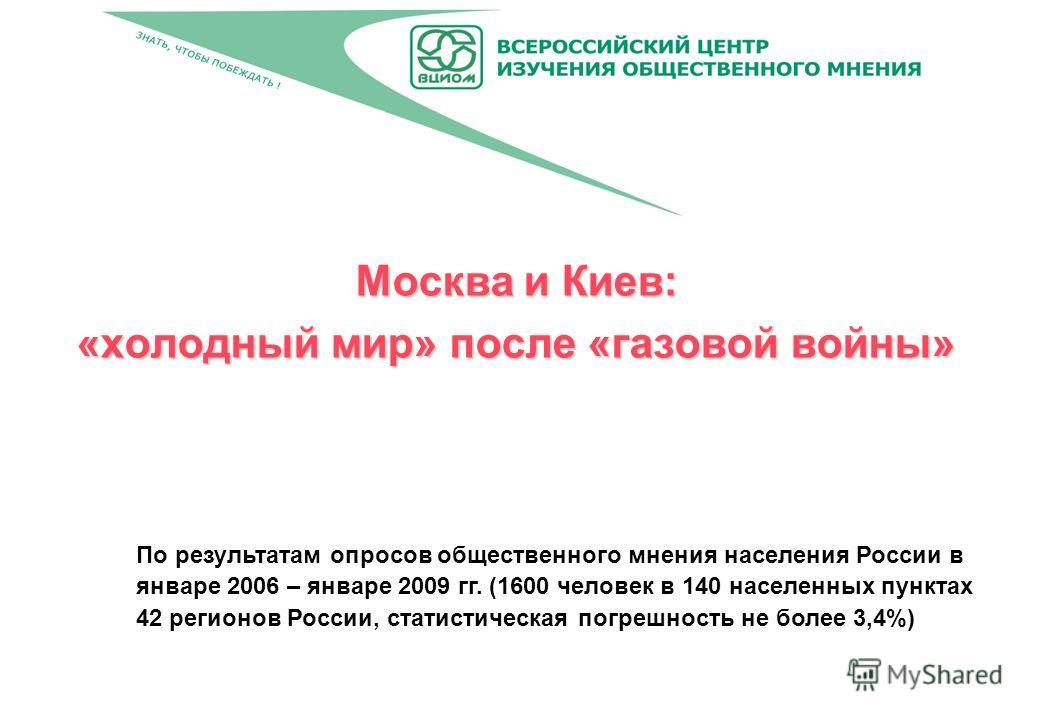 Москва и Киев: «холодный мир» после «газовой войны» По результатам опросов общественного мнения населения России в январе 2006 – январе 2009 гг. (1600 человек в 140 населенных пунктах 42 регионов России, статистическая погрешность не более 3,4%)