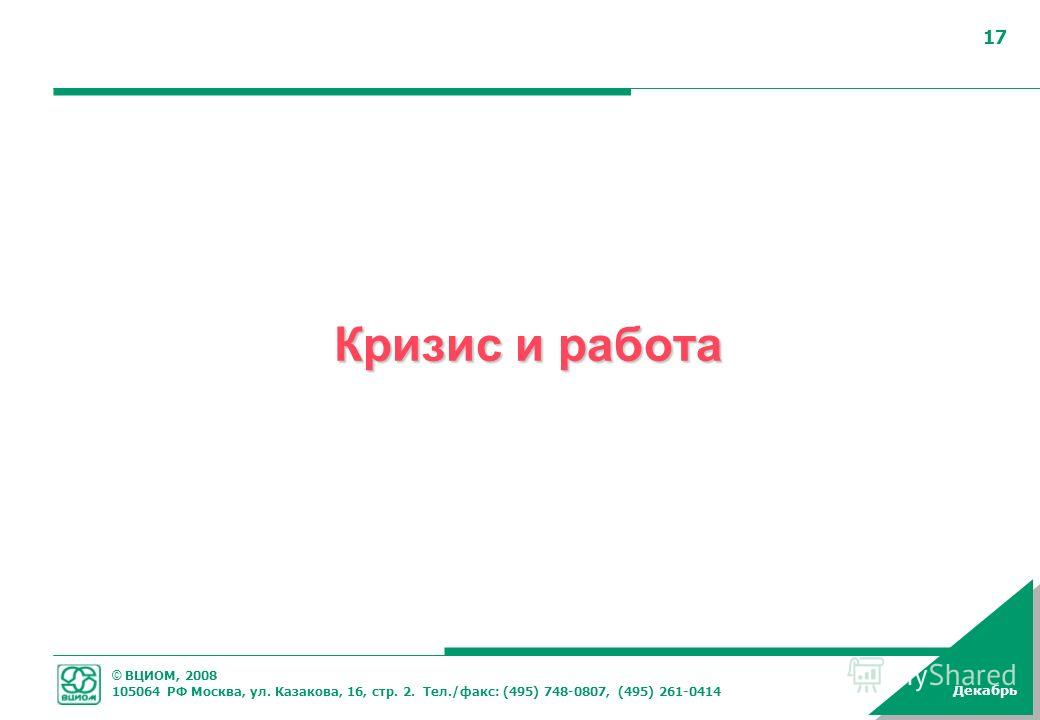 © ВЦИОМ, 2008 105064 РФ Москва, ул. Казакова, 16, стр. 2. Тел./факс: (495) 748-0807, (495) 261-0414 Декабрь 17 Кризис и работа