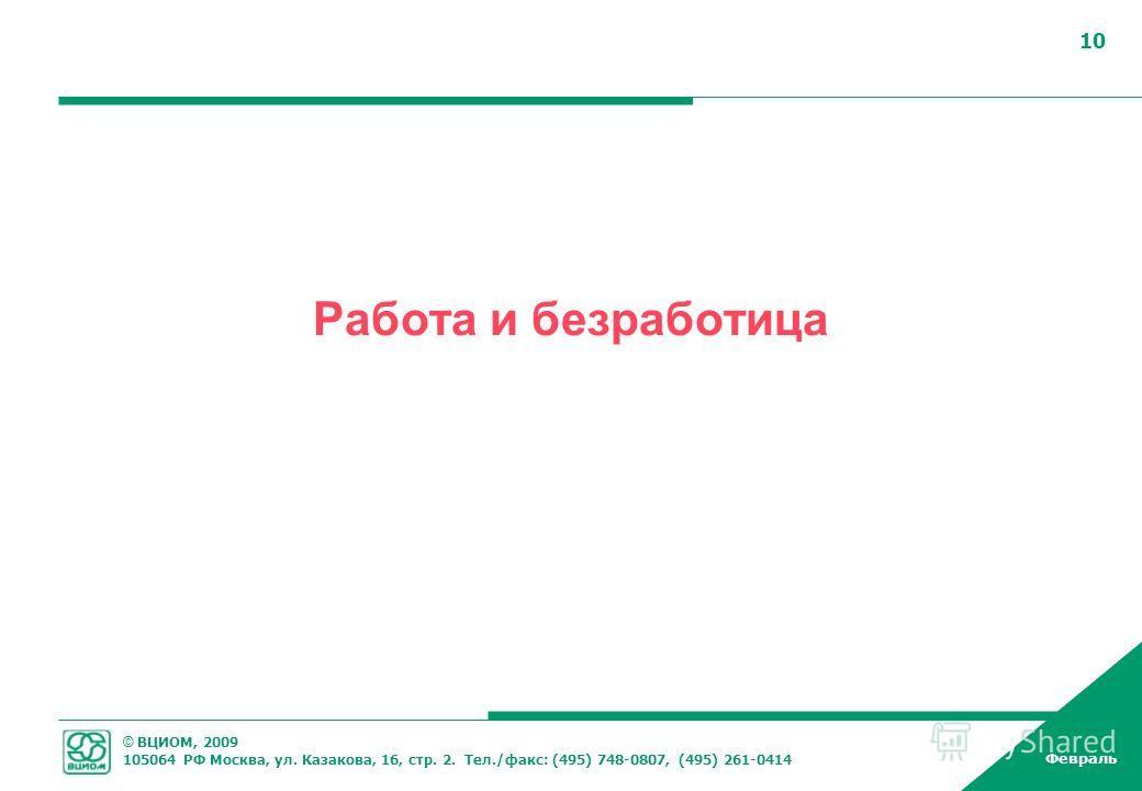 © ВЦИОМ, 2009 105064 РФ Москва, ул. Казакова, 16, стр. 2. Тел./факс: (495) 748-0807, (495) 261-0414 Февраль 10 Работа и безработица