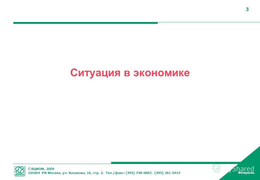 © ВЦИОМ, 2009 105064 РФ Москва, ул. Казакова, 16, стр. 2. Тел./факс: (495) 748-0807, (495) 261-0414 Февраль 3 Ситуация в экономике