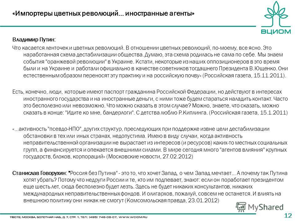 12 «Импортеры цветных революций… иностранные агенты» Владимир Путин: Что касается ленточек и цветных революций. В отношении цветных революций, по-моему, все ясно. Это наработанная схема дестабилизации общества. Думаю, эта схема родилась не сама по се