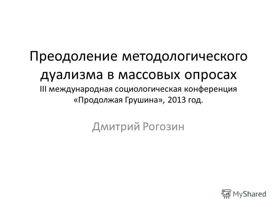 Преодоление методологического дуализма в массовых опросах III международная социологическая конференция «Продолжая Грушина», 2013 год. Дмитрий Рогозин