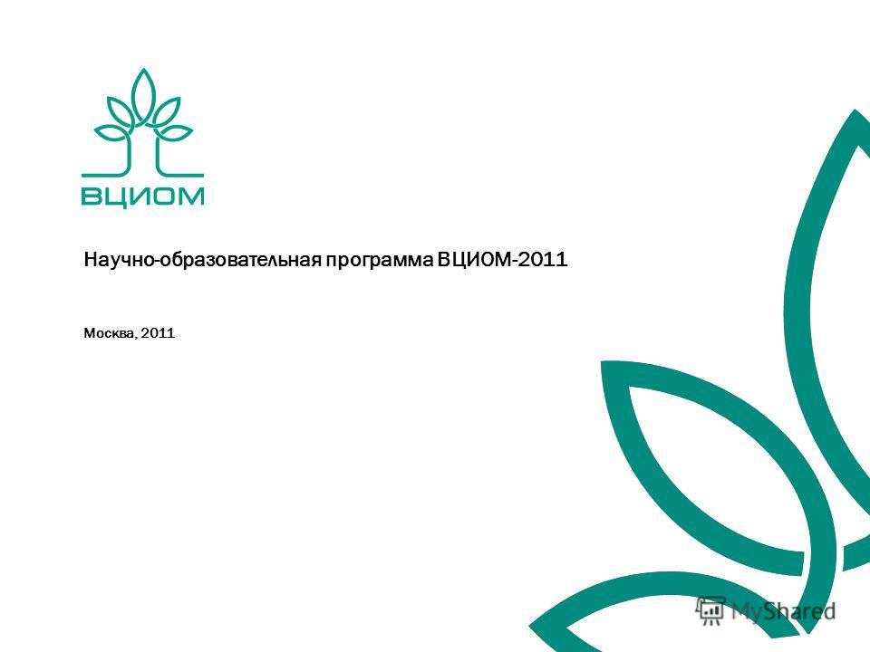 Москва, 2011 Научно-образовательная программа ВЦИОМ-2011