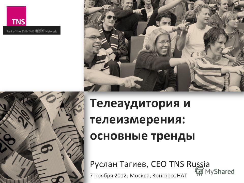 Телеаудитория и телеизмерения: основные тренды Руслан Тагиев, CEO TNS Russia 7 ноября 2012, Москва, Конгресс НАТ