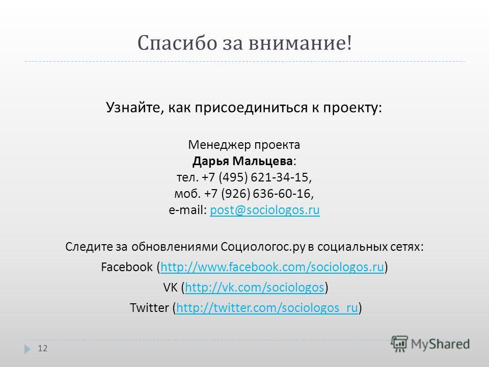 Спасибо за внимание ! Узнайте, как присоединиться к проекту : Менеджер проекта Дарья Мальцева : тел. +7 (495) 621-34-15, моб. +7 (926) 636-60-16, e-mail: post@sociologos.rupost@sociologos.ru Следите за обновлениями Социологос. ру в социальных сетях :