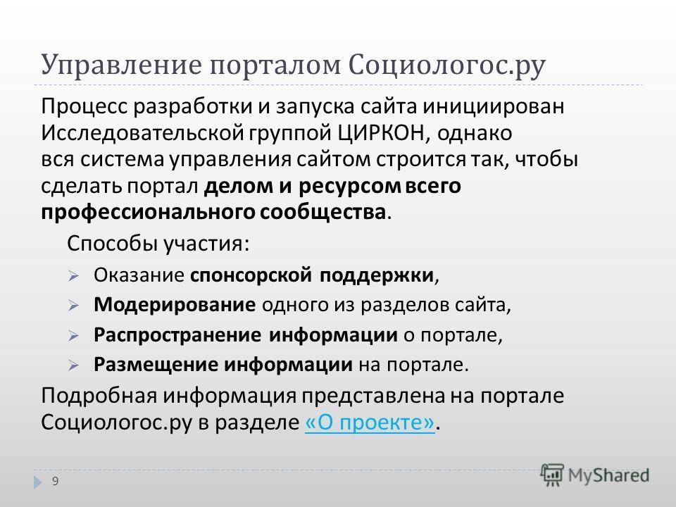 Управление порталом Социологос. ру 9 Процесс разработки и запуска сайта инициирован Исследовательской группой ЦИРКОН, однако вся система управления сайтом строится так, чтобы сделать портал делом и ресурсом всего профессионального сообщества. Способы
