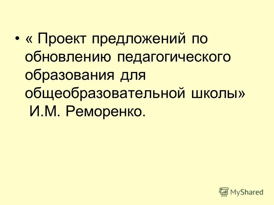 « Проект предложений по обновлению педагогического образования для общеобразовательной школы» И.М. Реморенко.