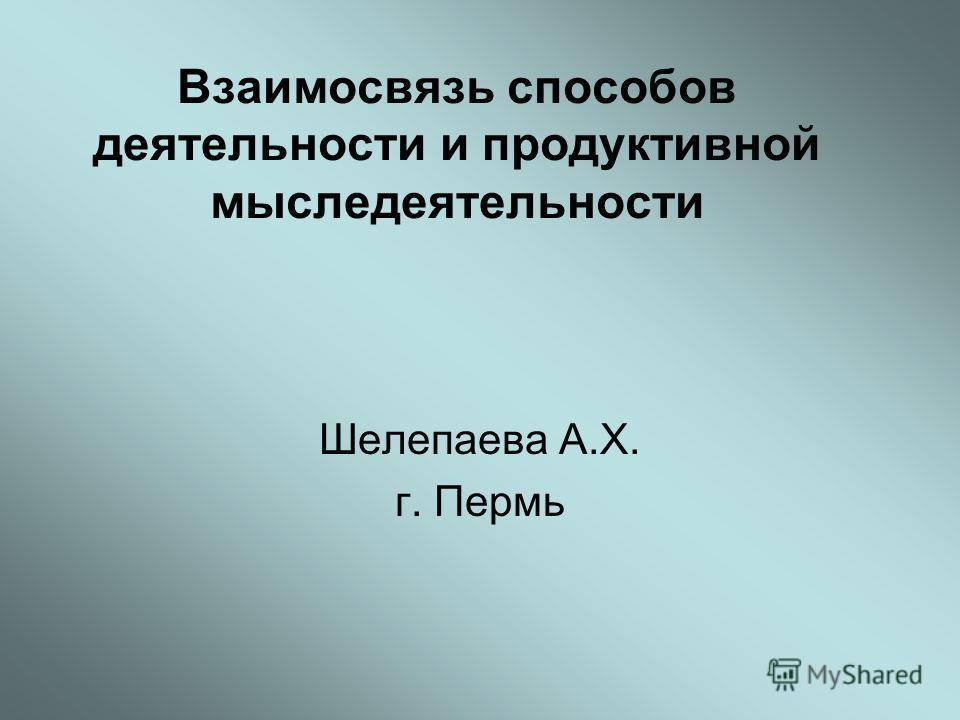 Взаимосвязь способов деятельности и продуктивной мыследеятельности Шелепаева А.Х. г. Пермь