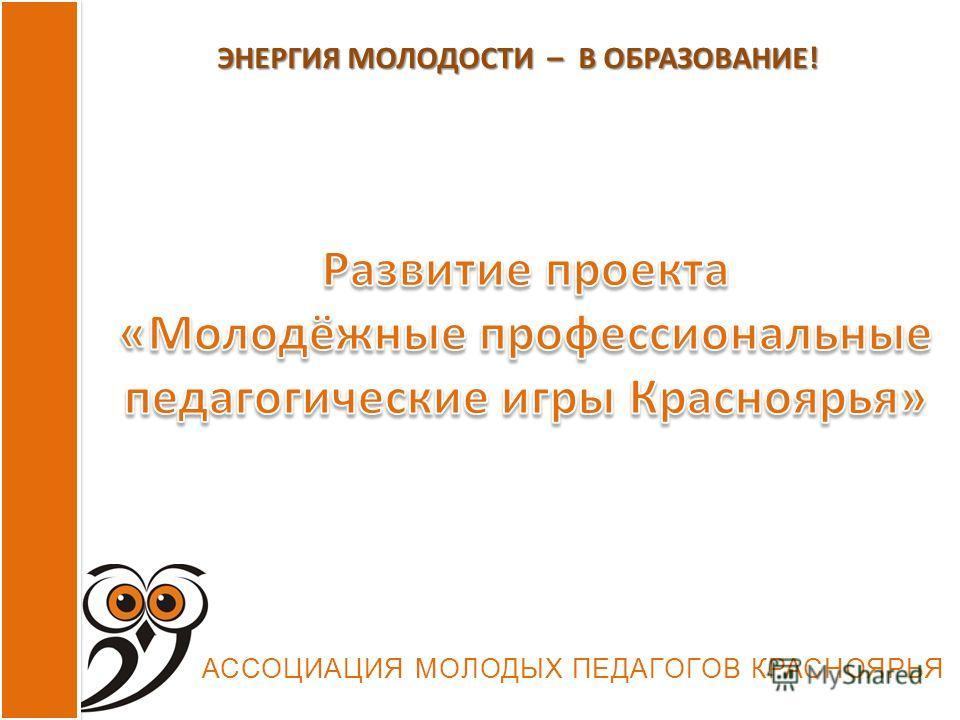 АССОЦИАЦИЯ МОЛОДЫХ ПЕДАГОГОВ КРАСНОЯРЬЯ ЭНЕРГИЯ МОЛОДОСТИ – В ОБРАЗОВАНИЕ!