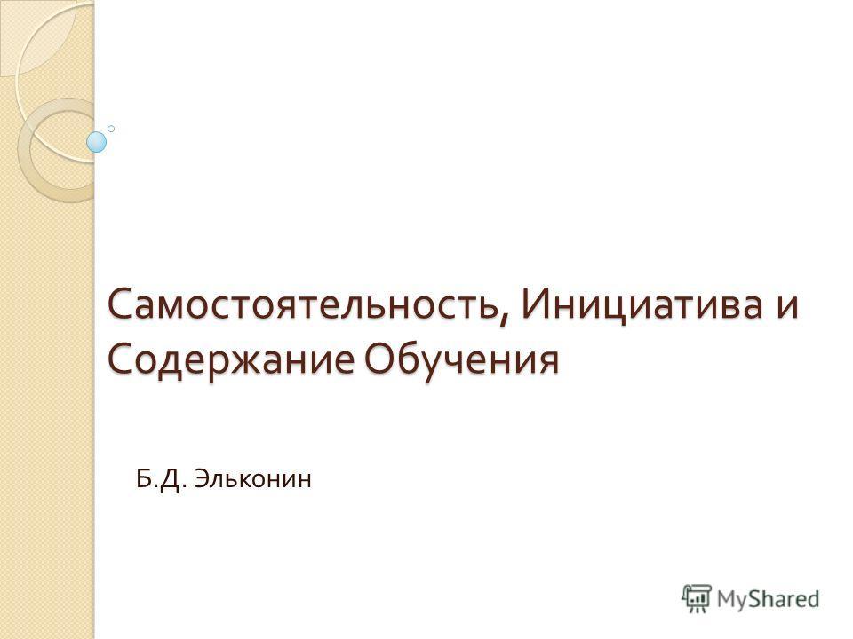 Самостоятельность, Инициатива и Содержание Обучения Б. Д. Эльконин