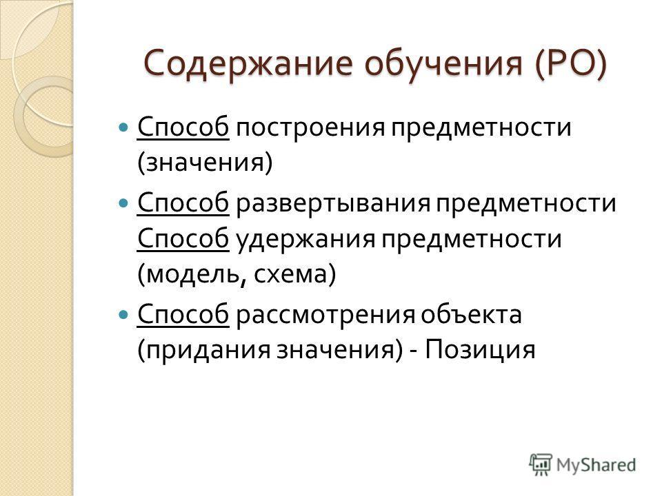 Содержание обучения ( РО ) Способ построения предметности ( значения ) Способ развертывания предметности Способ удержания предметности ( модель, схема ) Способ рассмотрения объекта ( придания значения ) - Позиция