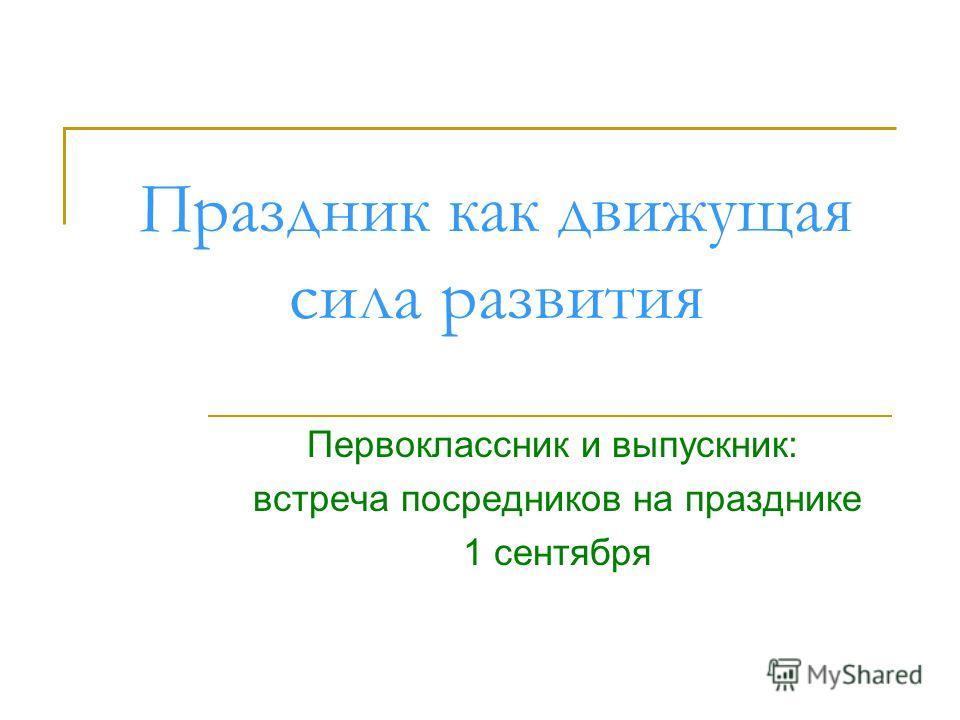 Праздник как движущая сила развития Первоклассник и выпускник: встреча посредников на празднике 1 сентября