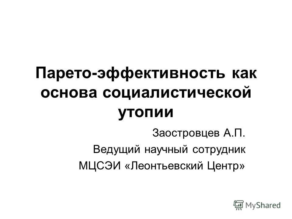 Парето-эффективность как основа социалистической утопии Заостровцев А.П. Ведущий научный сотрудник МЦСЭИ «Леонтьевский Центр»