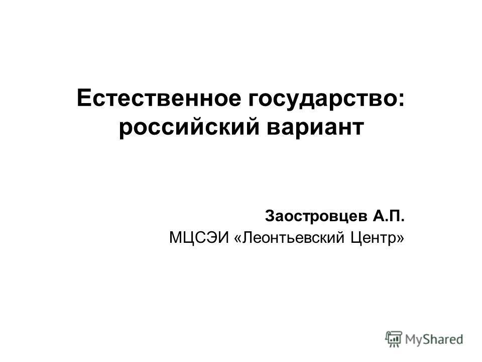 Естественное государство: российский вариант Заостровцев А.П. МЦСЭИ «Леонтьевский Центр»