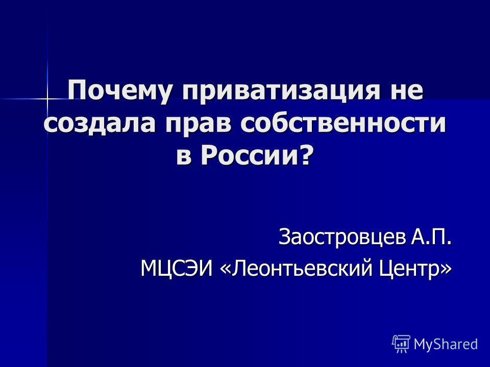 Почему приватизация не создала прав собственности в России? Заостровцев А.П. МЦСЭИ «Леонтьевский Центр»