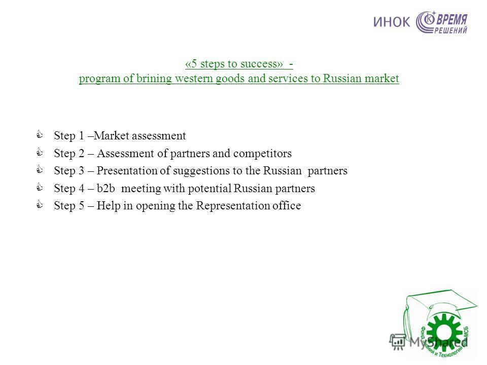 «5 steps to success» - program of brining western goods and services to Russian market Step 1 –Market assessment Step 2 – Assessment of partners and competitors Step 3 – Presentation of suggestions to the Russian partners Step 4 – b2b meeting with po