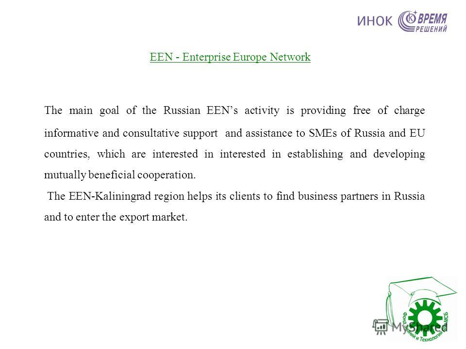 EEN - Enterprise Europe Network The main goal of the Russian EENs activity is providing free of charge informative and consultative support and assistance to SMEs of Russia and EU countries, which are interested in interested in establishing and deve