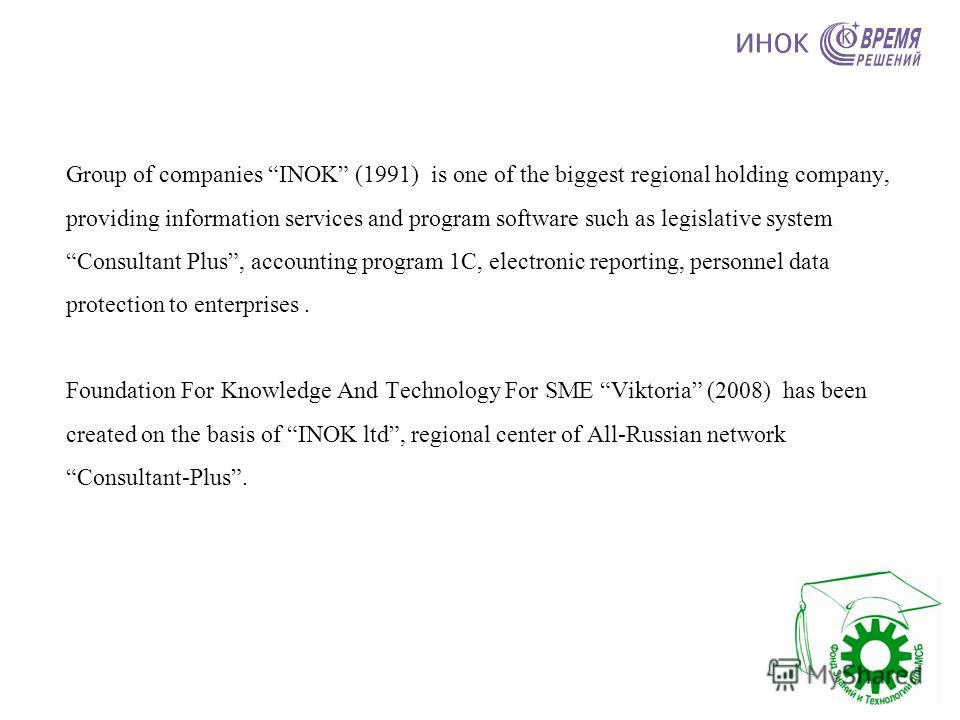 Group of companies INOK (1991) is one of the biggest regional holding company, providing information services and program software such as legislative system Consultant Plus, accounting program 1C, electronic reporting, personnel data protection to e