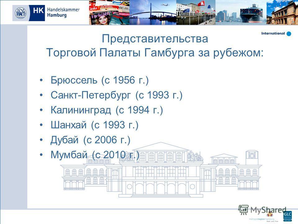International Представительства Торговой Палаты Гамбурга за рубежом: Брюссель (с 1956 г.) Санкт-Петербург (с 1993 г.) Калининград (с 1994 г.) Шанхай (с 1993 г.) Дубай (с 2006 г.) Мумбай (с 2010 г.)