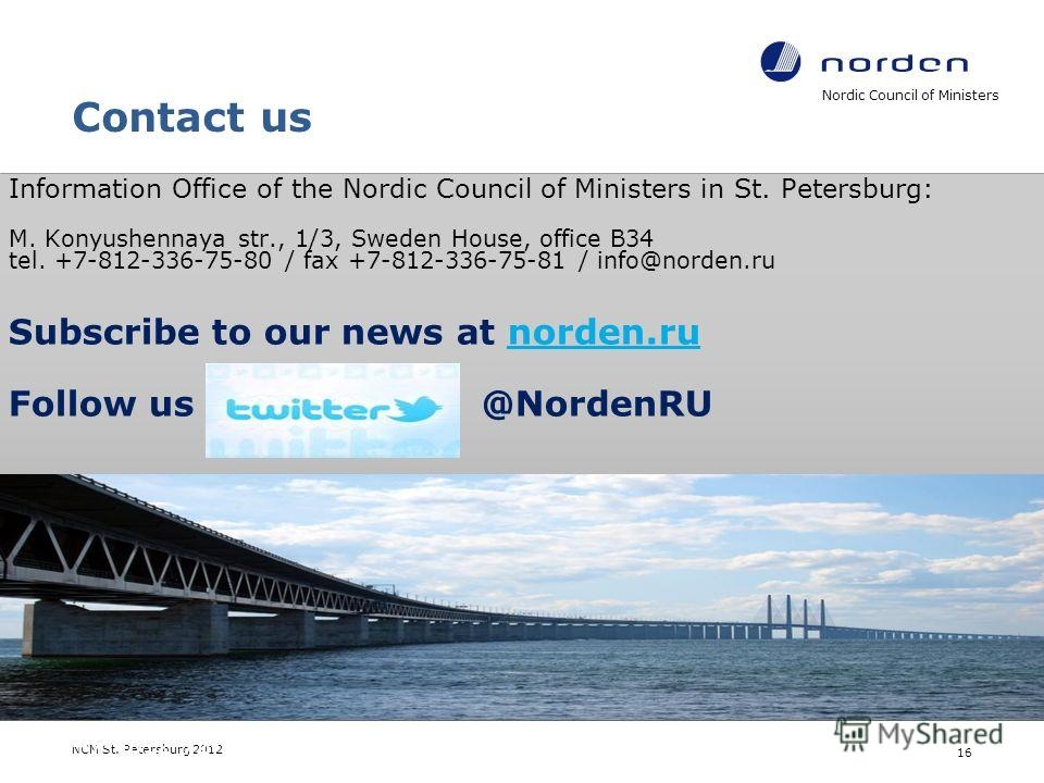 Contact us Nordic Council of Ministers NCM St. Petersburg 2012 16 Information Office of the Nordic Council of Ministers in St. Petersburg: M. Konyushennaya str., 1/3, Sweden House, office B34 tel. +7-812-336-75-80 / fax +7-812-336-75-81 / info@norden