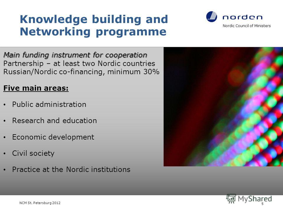 Knowledge building and Networking programme Main funding instrument for cooperation Main funding instrument for cooperation Partnership – at least two Nordic countries Russian/Nordic co-financing, minimum 30% Five main areas: Public administration Re