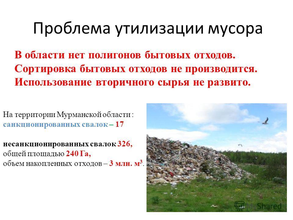 Проблема утилизации мусора На территории Мурманской области : санкционированных свалок – 17 несанкционированных свалок 326, общей площадью 240 Га, объем накопленных отходов – 3 млн. м 3. В области нет полигонов бытовых отходов. Сортировка бытовых отх
