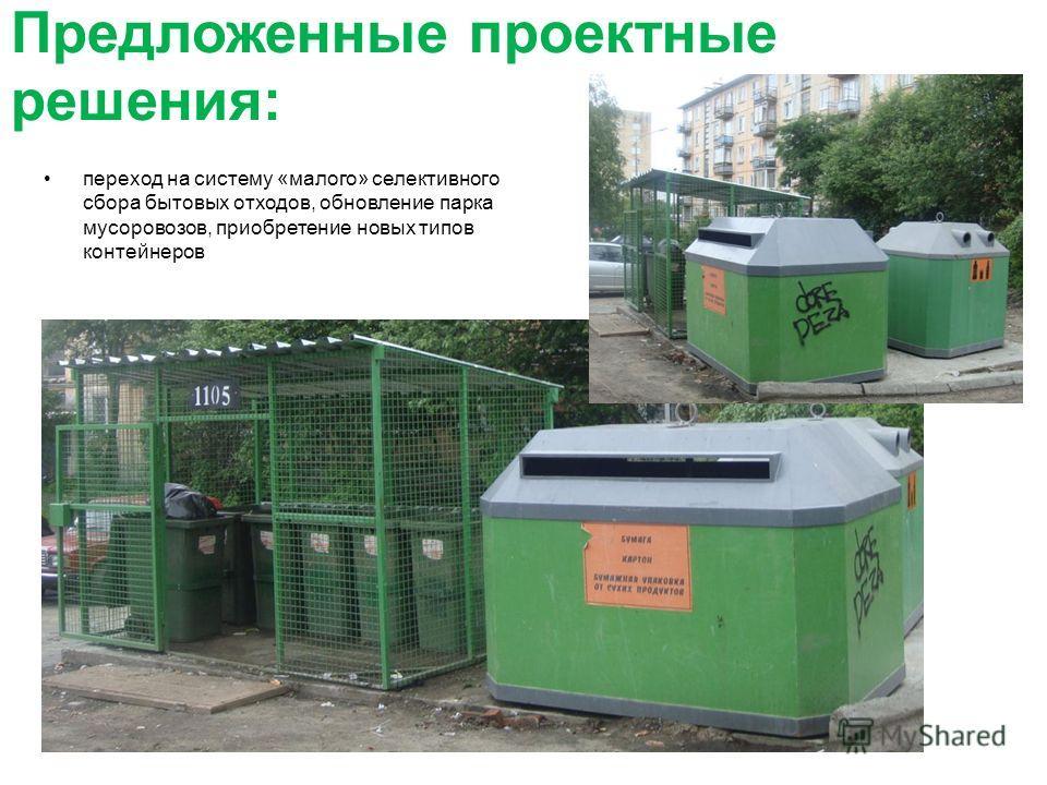 Предложенные проектные решения: переход на систему «малого» селективного сбора бытовых отходов, обновление парка мусоровозов, приобретение новых типов контейнеров