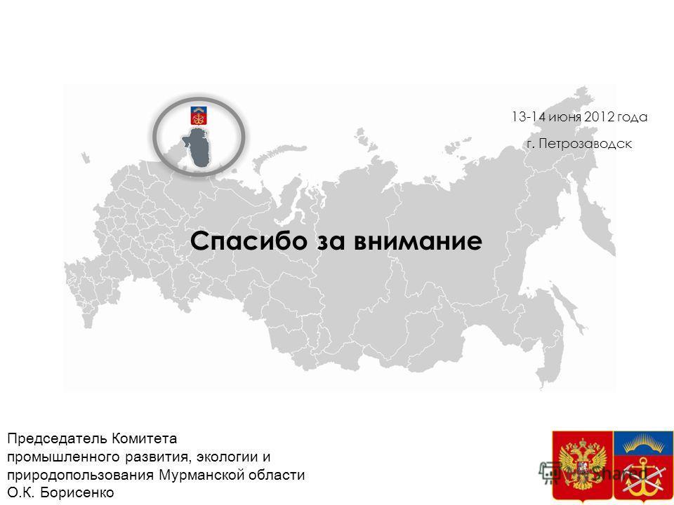 Спасибо за внимание 37 13-14 июня 2012 года г. Петрозаводск Председатель Комитета промышленного развития, экологии и природопользования Мурманской области О.К. Борисенко